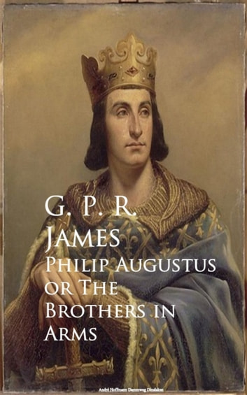 Philip Augustus or The Brothers in Arms ebook by George Payne Rainsford James