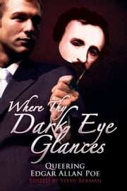 Where Thy Dark Eye Glances: Queering Edgar Allan Poe ebook by Steve Berman