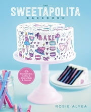 The Sweetapolita Bakebook - 75 Fanciful Cakes, Cookies & More to Make & Decorate ebook by Rosie Alyea
