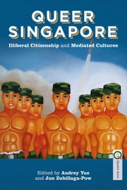Queer Singapore - Illiberal Citizenship and Mediated Cultures ebook by Audrey Yue,Jun Zubillaga-Pow