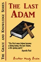 The Last Adam (Grace and Knowledge Series) ebook by Woody Brohm