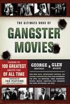 The Ultimate Book of Gangster Movies - Featuring the 100 Greatest Gangster Films of All Time ebook by George Anastasia, Glen Macnow, Joe Pistone