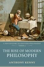 The Rise of Modern Philosophy - A New History of Western Philosophy, Volume 3 ebook by Anthony Kenny