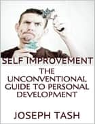 Self Improvement: The Unconventional Guide to Personal Development ebook by Joseph Tash