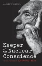 Keeper of the Nuclear Conscience ebook by Andrew Brown