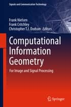 Computational Information Geometry - For Image and Signal Processing ebook by Frank Nielsen, Frank Critchley, Christopher T. J. Dodson