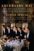 The Gourmands' Way - Six Americans in Paris and the Birth of a New Gastronomy ebook by Justin Spring