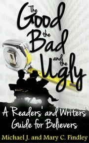 The Good, the Bad, and the Ugly: A Readers' and Writers' Guide for Believers ebook by Michael J. Findley,Mary C. Findley