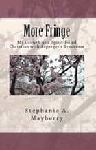 More Fringe: My Growth as a Spirit-Filled Christian with Asperger's Syndrome ebook by Stephanie A. Mayberry