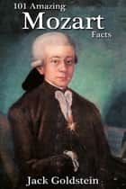 101 Amazing Mozart Facts ebook by Jack Goldstein