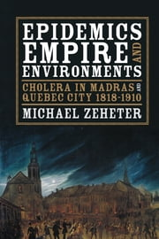 Epidemics, Empire, and Environments - Cholera in Madras and Quebec City, 1818–1910 ebook by Michael Zeheter