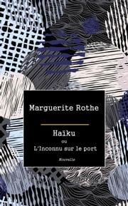 Haïku ou L'Inconnu sur le port ebook by Marguerite Rothe