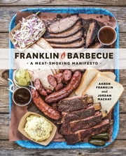 Franklin Barbecue - A Meat-Smoking Manifesto ebook by Aaron Franklin,Jordan Mackay