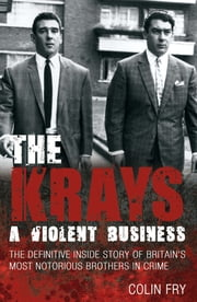 The Krays: A Violent Business - The Definitive Inside Story of Britain's Most Notorious Brothers in Crime ebook by Colin Fry