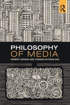 Philosophy of Media - A Short History of Ideas and Innovations from Socrates to Social Media ebook by Robert Hassan, Thomas Sutherland