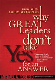 Why Great Leaders Don't Take Yes for an Answer: Managing for Conflict and Consensus ebook by Roberto, Michael A.