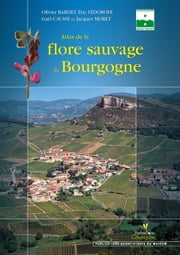 Atlas de la flore sauvage de Bourgogne ebook by Olivier Barde,Eric Fédoroff,Gaël Causse,Jacques More
