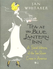 Tea at the Blue Lantern Inn - A Social History of the Tea Room Craze in America ebook by Jan Whitaker