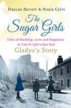 The Sugar Girls - Gladys's Story: Tales of Hardship, Love and Happiness in Tate & Lyle's East End ebook by