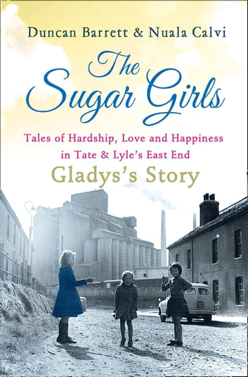 The Sugar Girls - Gladys's Story: Tales of Hardship, Love and Happiness in Tate & Lyle's East End ebook by Duncan Barrett,Nuala Calvi