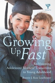 Growing Up Fast - Re-Visioning Adolescent Mothers' Transitions to Young Adulthood ebook by Bonnie J. Ross Leadbeater