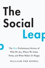 The Social Leap - The New Evolutionary Science of Who We Are, Where We Come From, and What Makes Us Happy ebook by William von Hippel