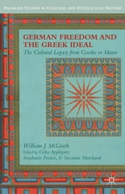 German Freedom and the Greek Ideal - The Cultural Legacy from Goethe to Mann ebook by W. McGrath,C. Applegate,S. Frontz,S. Marchand