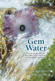 Gem Water: How to Prepare and Use Over 130 Crystal Waters for Therapeutic Treatments ebook by Goebel, Joachim