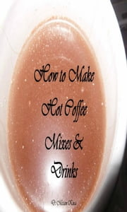 How to Make Coffee Mixes and Drinks ebook by Miriam Kinai