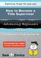 How to Become a Title Supervisor - How to Become a Title Supervisor ebook by Neida Grubb
