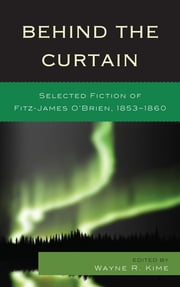 Behind the Curtain - Selected Fiction of Fitz-James O'Brien, 1853-1860 ebook by Wayne R. Kime