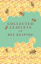 Collected Leaflets on Bee Keeping ebook by Various