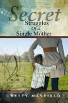 Secret Struggles Of A Single Mother ebook by Betty Mayfield