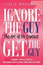 Ignore The Guy, Get The Guy - The Art of No Contact A Woman's Survival Guide To: Mastering a Break-up and Taking Back Her Power ebook by Leslie Braswell