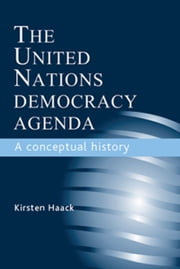 The United Nations Democracy Agenda: A Conceptual History ebook by Kirsten Haack