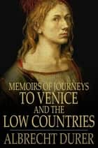 Memoirs of Journeys to Venice and the Low Countries ebook by Albrecht Durer,Rudolf Tombo
