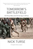 Tomorrow's Battlefield - U.S. Proxy Wars and Secret Ops in Africa ebook by Nick Turse