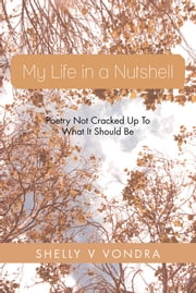 My Life in a Nutshell - Poetry Not Cracked Up To What It Should Be ebook by Shelly V Vondra