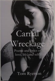 Carnal Wreckage: Poems and lyrics of life, love and self ebook by Thomas A. Ryerson