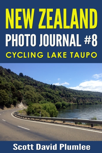 New Zealand Photo Journal #8: Cycling Lake Taupo ebook by Scott David Plumlee