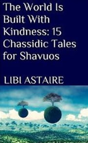 The World Is Built With Kindness: 15 Chassidic Tales for Shavuos ebook by Libi Astaire