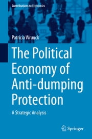 The Political Economy of Anti-dumping Protection - A Strategic Analysis ebook by Patricia Wruuck