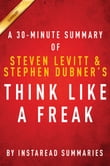 Think Like a Freak: A 30-minute Summary of Steven D. Levitt and Steven J. Dubner's book