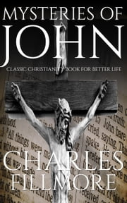 Mysteries of John: Classic Christianity Book for Better Life ebook by Charles Fillmore