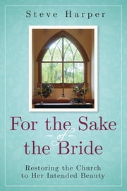 For the Sake of the Bride, Second Edition - Restoring the Church to Her Intended Beauty ebook by Steve Harper
