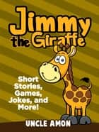 Jimmy the Giraffe: Short Stories, Games, Jokes, and More! eBook by Uncle Amon