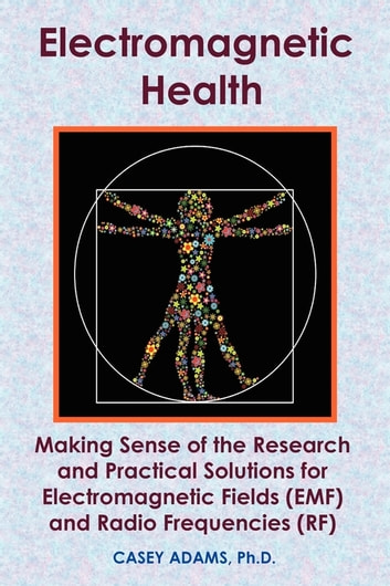 Electromagnetic Health: Making Sense of the Research and Practical Solutions for Electromagnetic Fields (EMF) and Radio Frequencies (RF) - Making Sense of the Research and Practical Solutions for Electromagnetic Fields (EMF) and Radio Frequencies (RF) ebook by Case Adams PhD