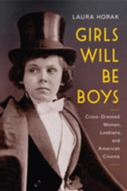 Girls Will Be Boys: Cross-Dressed Women, Lesbians, and American Cinema, 1908-1934 ebook by Horak, Laura