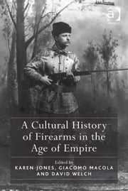 A Cultural History of Firearms in the Age of Empire ebook by Dr Karen Jones,Professor David Welch,Dr Giacomo Macola