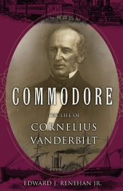 Commodore - The Life of Cornelius Vanderbilt ebook by Edward J. Renehan, Jr.